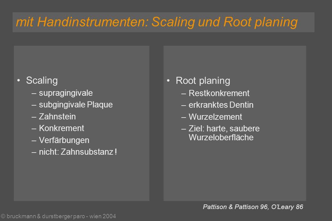 © bruckmann & durstberger paro - wien 2004 Scaling –supragingivale –subgingivale Plaque –Zahnstein –Konkrement –Verfärbungen –nicht: Zahnsubstanz .