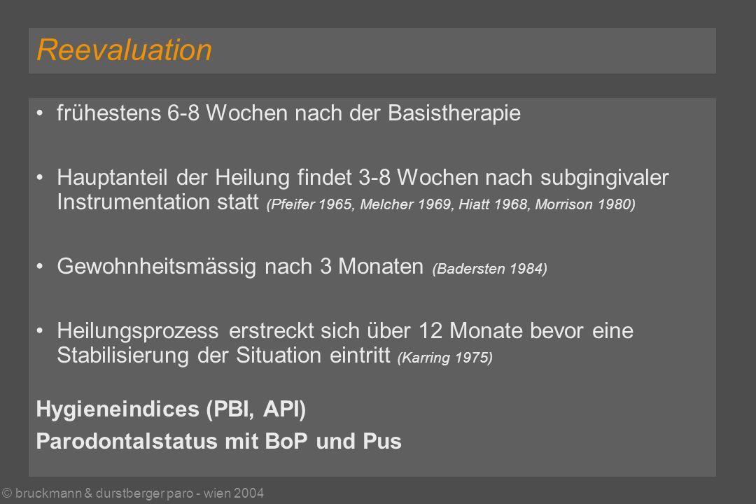 © bruckmann & durstberger paro - wien 2004 Reevaluation frühestens 6-8 Wochen nach der Basistherapie Hauptanteil der Heilung findet 3-8 Wochen nach subgingivaler Instrumentation statt (Pfeifer 1965, Melcher 1969, Hiatt 1968, Morrison 1980) Gewohnheitsmässig nach 3 Monaten (Badersten 1984) Heilungsprozess erstreckt sich über 12 Monate bevor eine Stabilisierung der Situation eintritt (Karring 1975) Hygieneindices (PBI, API) Parodontalstatus mit BoP und Pus