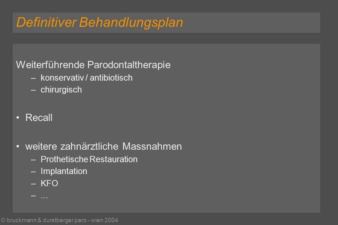 © bruckmann & durstberger paro - wien 2004 Definitiver Behandlungsplan Weiterführende Parodontaltherapie – konservativ / antibiotisch – chirurgisch Recall weitere zahnärztliche Massnahmen – Prothetische Restauration – Implantation – KFO –...