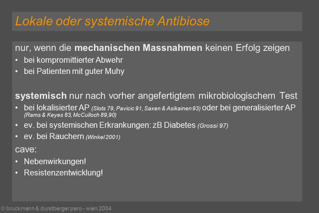 © bruckmann & durstberger paro - wien 2004 Lokale oder systemische Antibiose nur, wenn die mechanischen Massnahmen keinen Erfolg zeigen bei kompromittierter Abwehr bei Patienten mit guter Muhy systemisch nur nach vorher angefertigtem mikrobiologischem Test bei lokalisierter AP (Slots 79, Pavicic 91, Saxen & Asikainen 93) oder bei generalisierter AP (Rams & Keyes 83, McCulloch 89,90) ev.