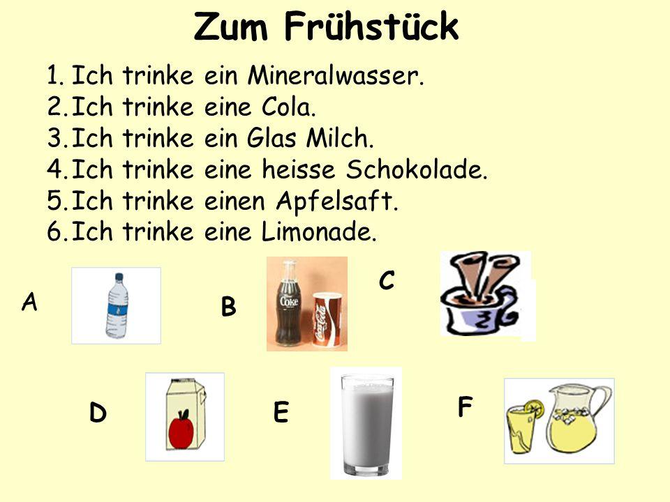 1.Ich trinke ein Mineralwasser. 2.Ich trinke eine Cola. 3.Ich trinke ein Glas Milch. 4.Ich trinke eine heisse Schokolade. 5.Ich trinke einen Apfelsaft