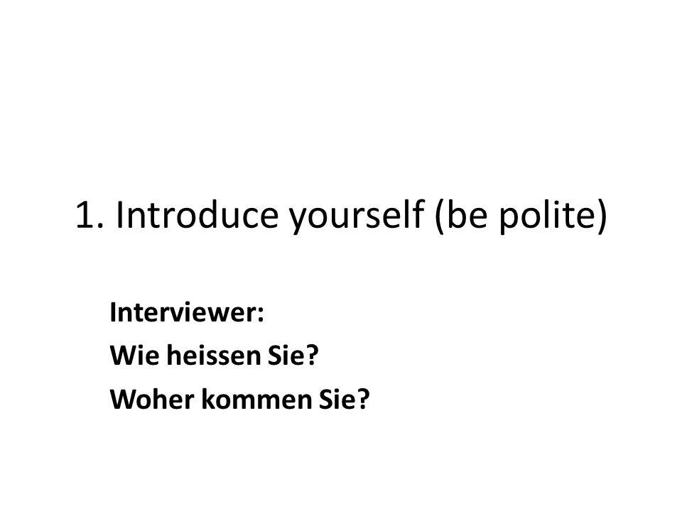 1. Introduce yourself (be polite) Interviewer: Wie heissen Sie Woher kommen Sie