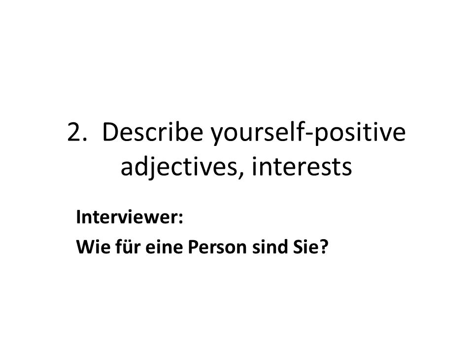 2. Describe yourself-positive adjectives, interests Interviewer: Wie für eine Person sind Sie