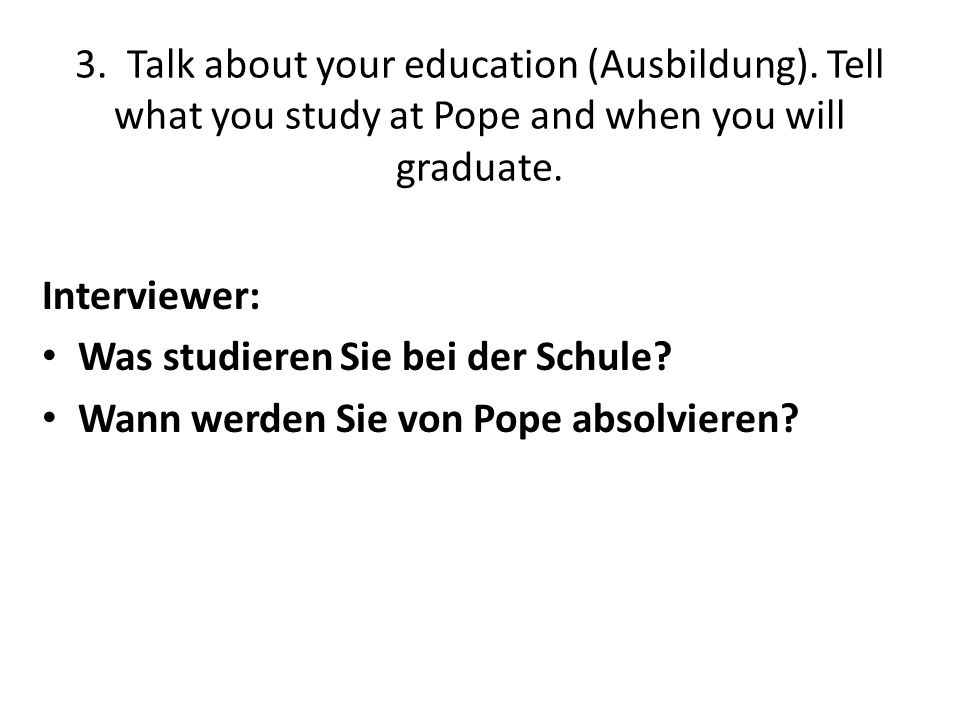 3. Talk about your education (Ausbildung). Tell what you study at Pope and when you will graduate. Interviewer: Was studieren Sie bei der Schule? Wann