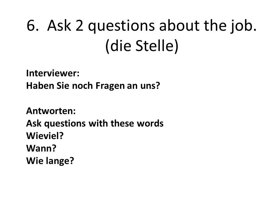6. Ask 2 questions about the job. (die Stelle) Interviewer: Haben Sie noch Fragen an uns.
