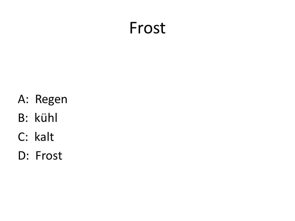 Frost A: Regen B: kühl C: kalt D: Frost