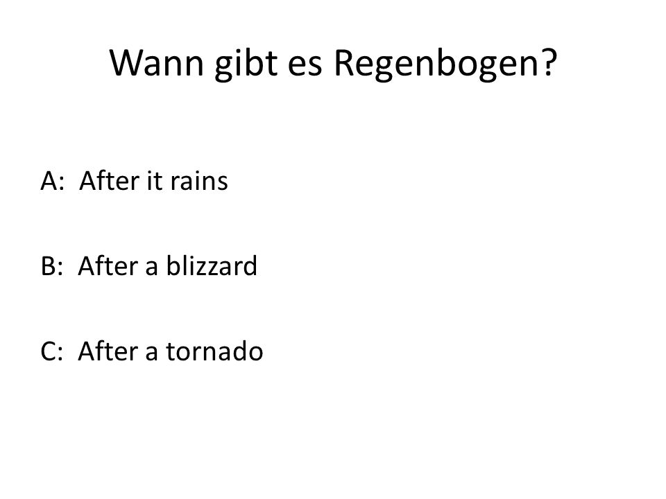 Wann gibt es Regenbogen? A: After it rains B: After a blizzard C: After a tornado