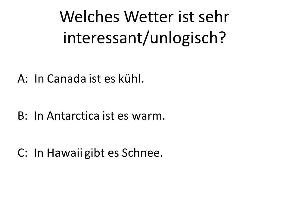 Welches Wetter ist sehr interessant/unlogisch. A: In Canada ist es kühl.