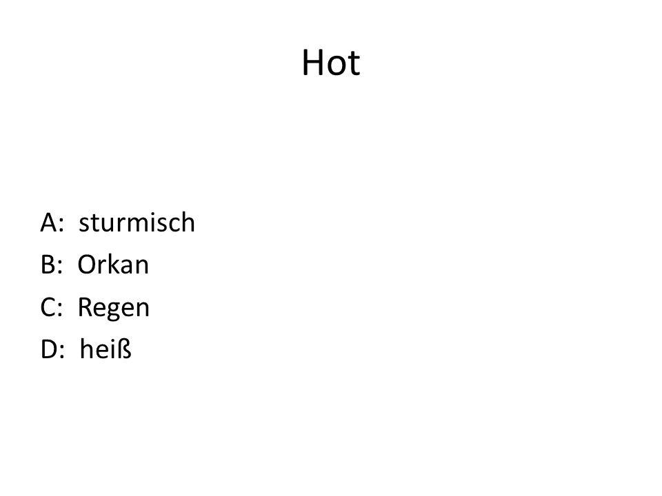 Hot A: sturmisch B: Orkan C: Regen D: heiß
