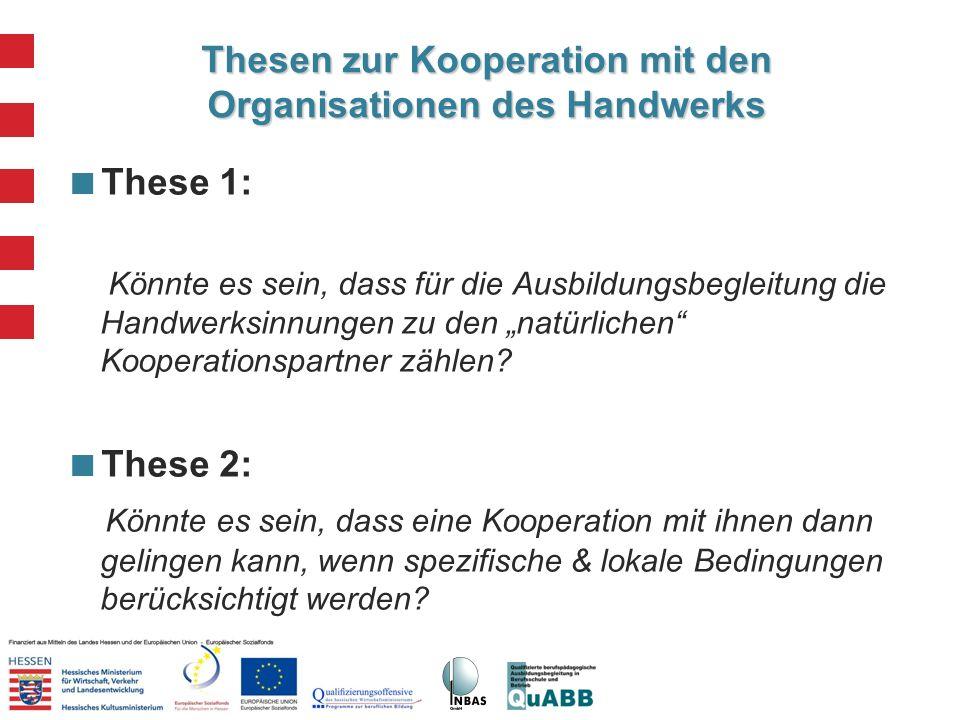 Thesen zur Kooperation mit den Organisationen des Handwerks These 1: Könnte es sein, dass für die Ausbildungsbegleitung die Handwerksinnungen zu den n