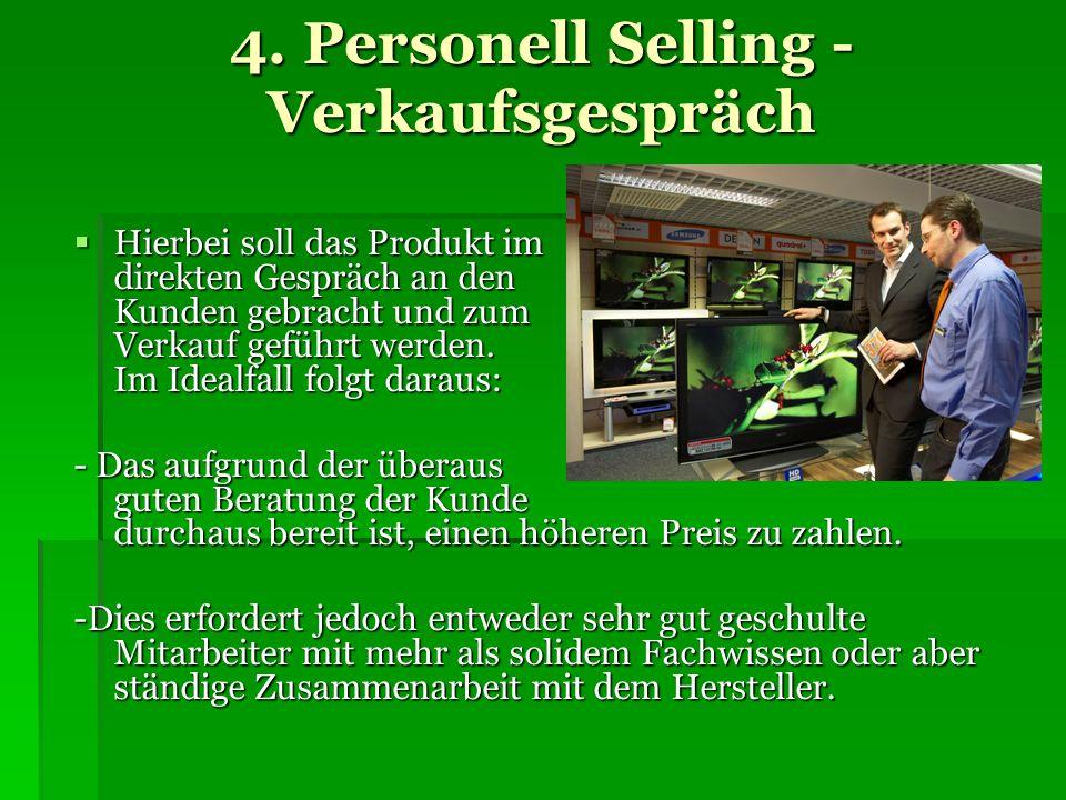 4. Personell Selling - Verkaufsgespräch Hierbei soll das Produkt im direkten Gespräch an den Kunden gebracht und zum Verkauf geführt werden. Im Idealf