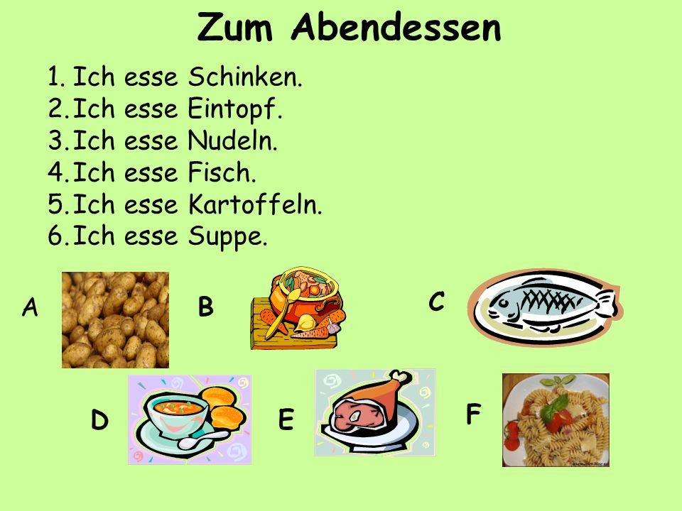 1.Ich esse Schinken. 2.Ich esse Eintopf. 3.Ich esse Nudeln. 4.Ich esse Fisch. 5.Ich esse Kartoffeln. 6.Ich esse Suppe. AB C DE F Zum Abendessen