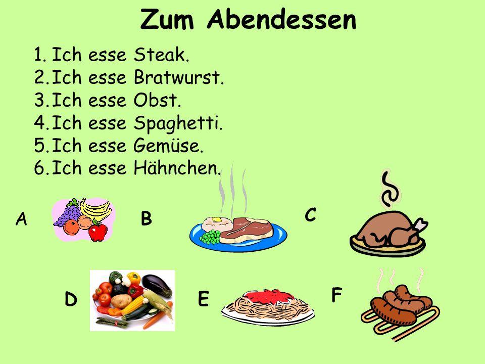 1.Ich esse Steak. 2.Ich esse Bratwurst. 3.Ich esse Obst. 4.Ich esse Spaghetti. 5.Ich esse Gemüse. 6.Ich esse Hähnchen. AB C DE F Zum Abendessen
