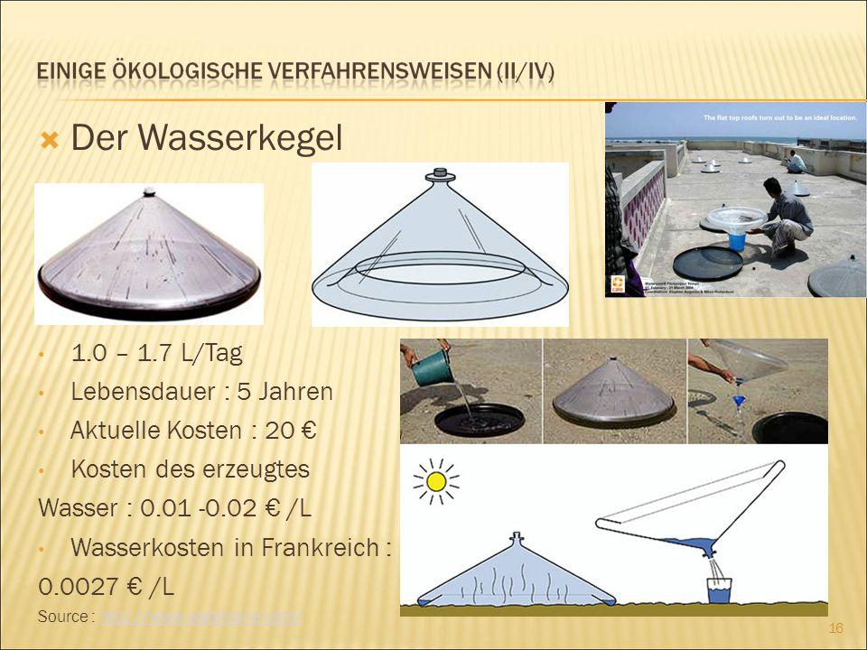 Der Wasserkegel 1.0 – 1.7 L/Tag Lebensdauer : 5 Jahren Aktuelle Kosten : 20 Kosten des erzeugtes Wasser : 0.01 -0.02 /L Wasserkosten in Frankreich : 0.0027 /L Source : http://www.watercone.com/http://www.watercone.com/ 16