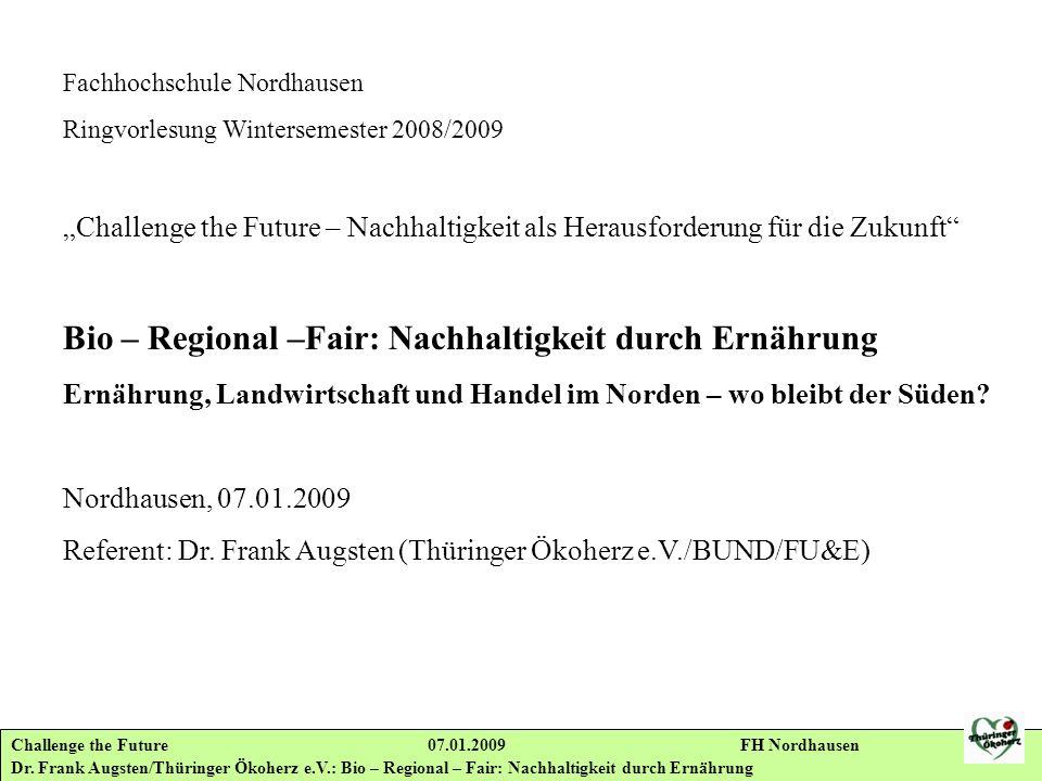 Challenge the Future 07.01.2009 FH Nordhausen Dr. Frank Augsten/Thüringer Ökoherz e.V.: Bio – Regional – Fair: Nachhaltigkeit durch Ernährung Fachhoch