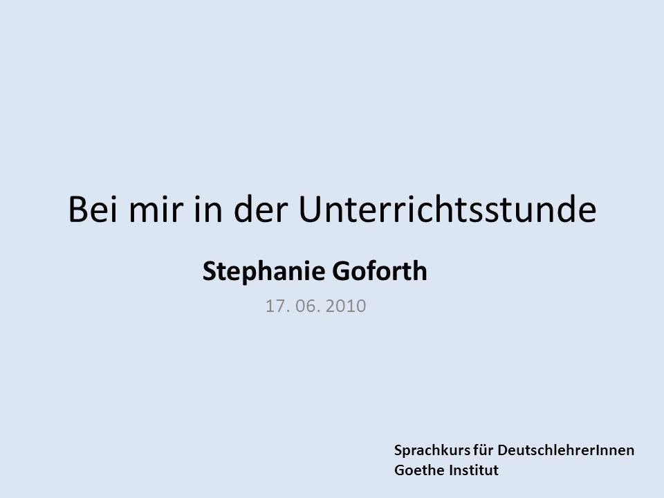 Bei mir in der Unterrichtsstunde Stephanie Goforth 17. 06. 2010 Sprachkurs für DeutschlehrerInnen Goethe Institut