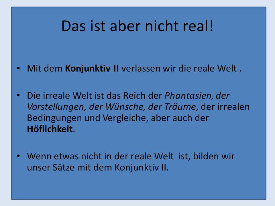 Das ist aber nicht real! Mit dem Konjunktiv II verlassen wir die reale Welt. Die irreale Welt ist das Reich der Phantasien, der Vorstellungen, der Wün