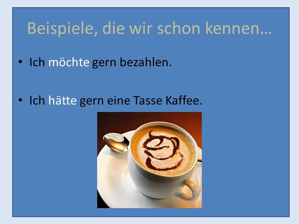 Beispiele, die wir schon kennen… Ich möchte gern bezahlen. Ich hätte gern eine Tasse Kaffee.