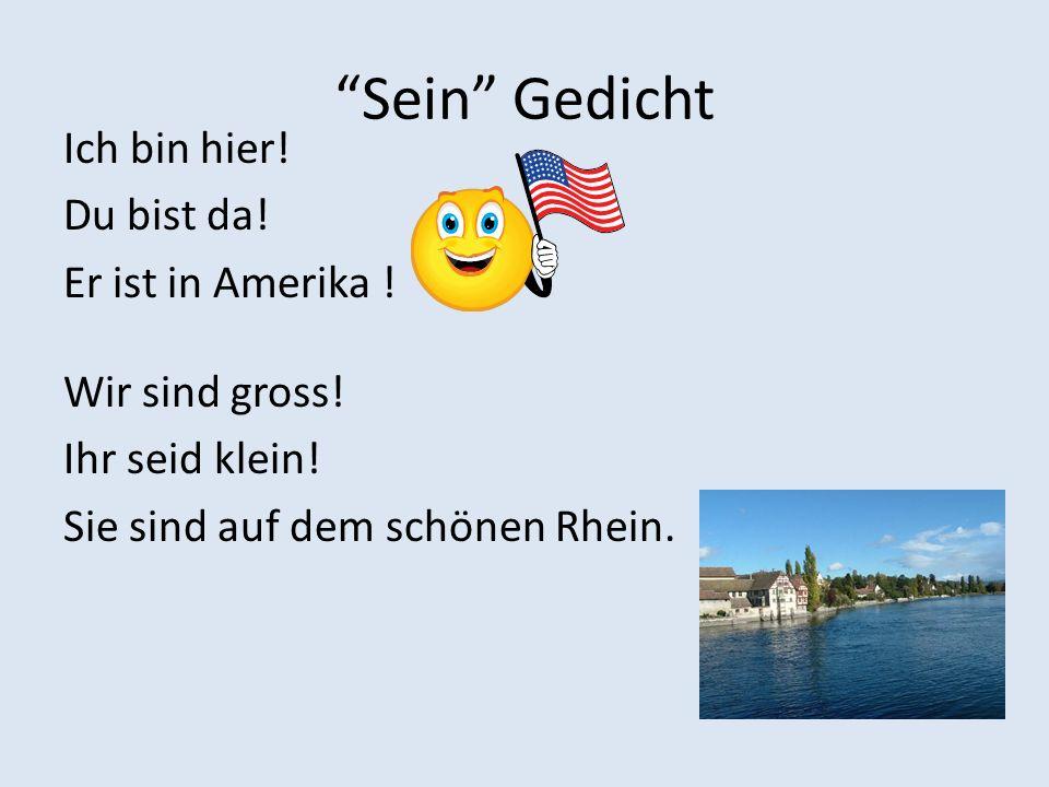 Sein Gedicht Ich bin hier! Du bist da! Er ist in Amerika ! Wir sind gross! Ihr seid klein! Sie sind auf dem schönen Rhein.