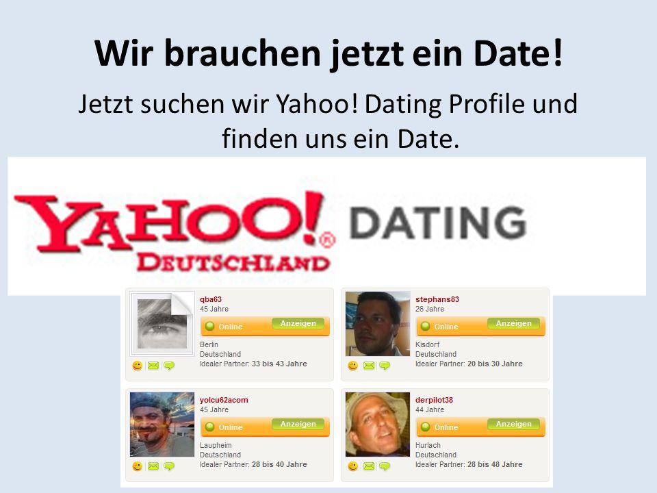 Wir brauchen jetzt ein Date! Jetzt suchen wir Yahoo! Dating Profile und finden uns ein Date.
