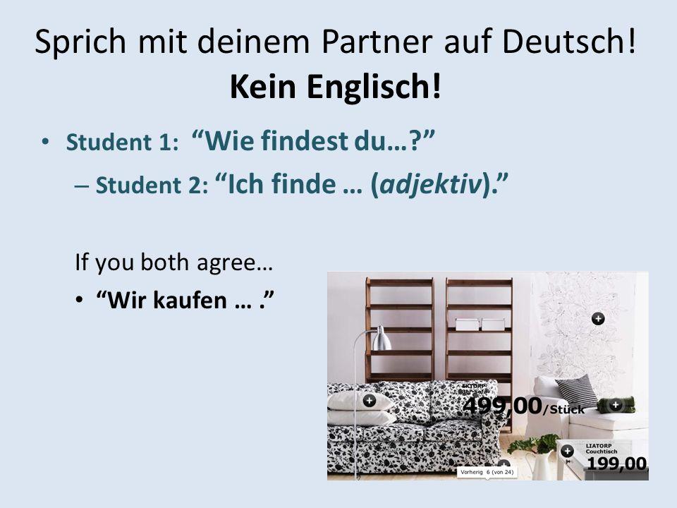 Sprich mit deinem Partner auf Deutsch! Kein Englisch! Student 1: Wie findest du…? – Student 2: Ich finde … (adjektiv). If you both agree… Wir kaufen …