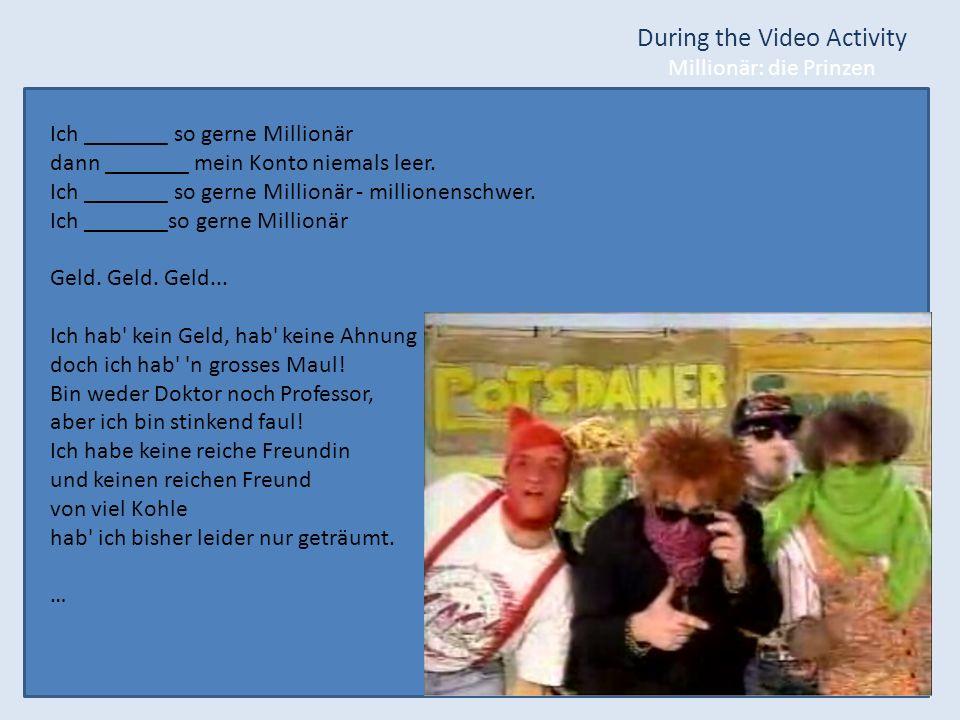 During the Video Activity Millionär: die Prinzen Ich _______ so gerne Millionär dann _______ mein Konto niemals leer. Ich _______ so gerne Millionär -