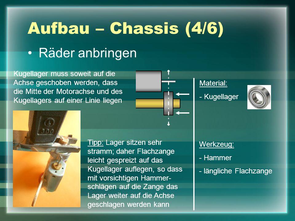 Aufbau – Chassis (4/6) Räder anbringen Material: - Kugellager Werkzeug: - Hammer - längliche Flachzange Tipp: Lager sitzen sehr stramm; daher Flachzan