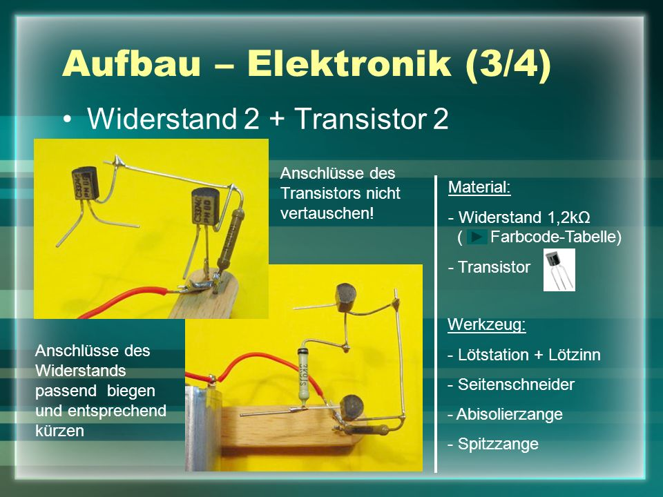 Aufbau – Elektronik (3/4) Widerstand 2 + Transistor 2 Werkzeug: - Lötstation + Lötzinn - Seitenschneider - Abisolierzange - Spitzzange Anschlüsse des