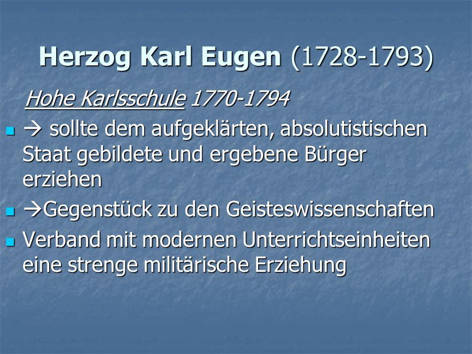 Herzog Karl Eugen (1728-1793) Hohe Karlsschule 1770-1794 Hohe Karlsschule 1770-1794 sollte dem aufgeklärten, absolutistischen Staat gebildete und erge