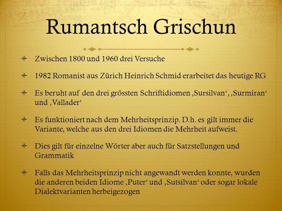 Rumantsch Grischun Zwischen 1800 und 1960 drei Versuche 1982 Romanist aus Zürich Heinrich Schmid erarbeitet das heutige RG Es beruht auf den drei grös