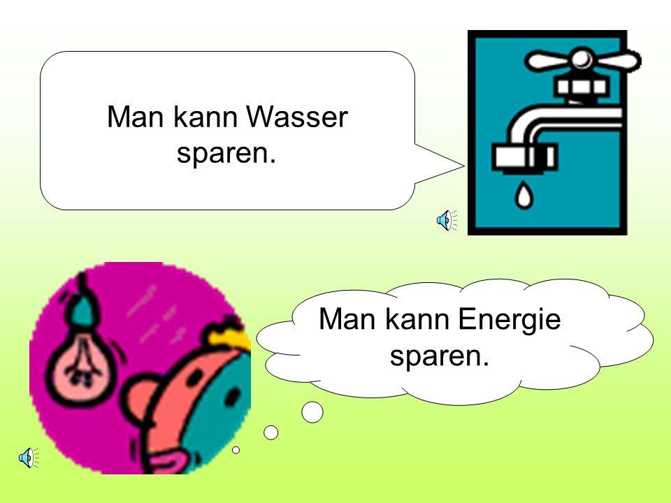 Man kann Wasser sparen. Man kann Energie sparen.