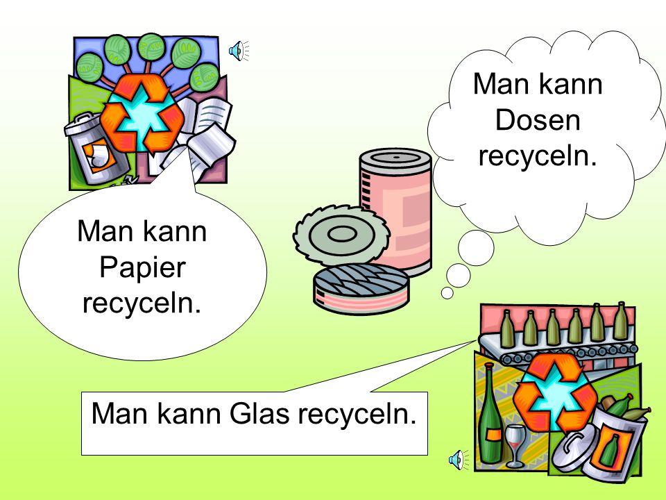 Man kann Glas recyceln. Man kann Dosen recyceln. Man kann Papier recyceln.