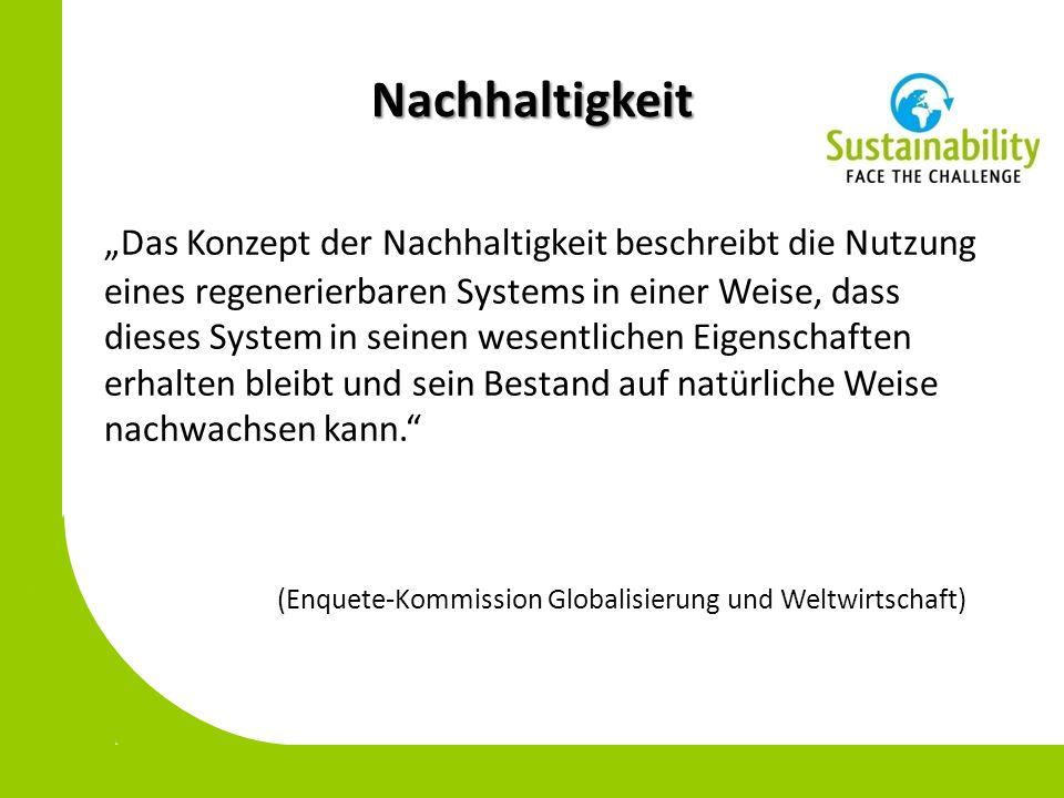 Nachhaltigkeit Das Konzept der Nachhaltigkeit beschreibt die Nutzung eines regenerierbaren Systems in einer Weise, dass dieses System in seinen wesentlichen Eigenschaften erhalten bleibt und sein Bestand auf natürliche Weise nachwachsen kann.