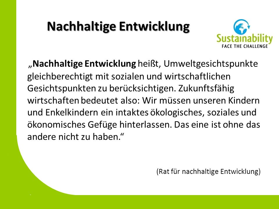 Nachhaltige Entwicklung Nachhaltige Entwicklung heißt, Umweltgesichtspunkte gleichberechtigt mit sozialen und wirtschaftlichen Gesichtspunkten zu berücksichtigen.