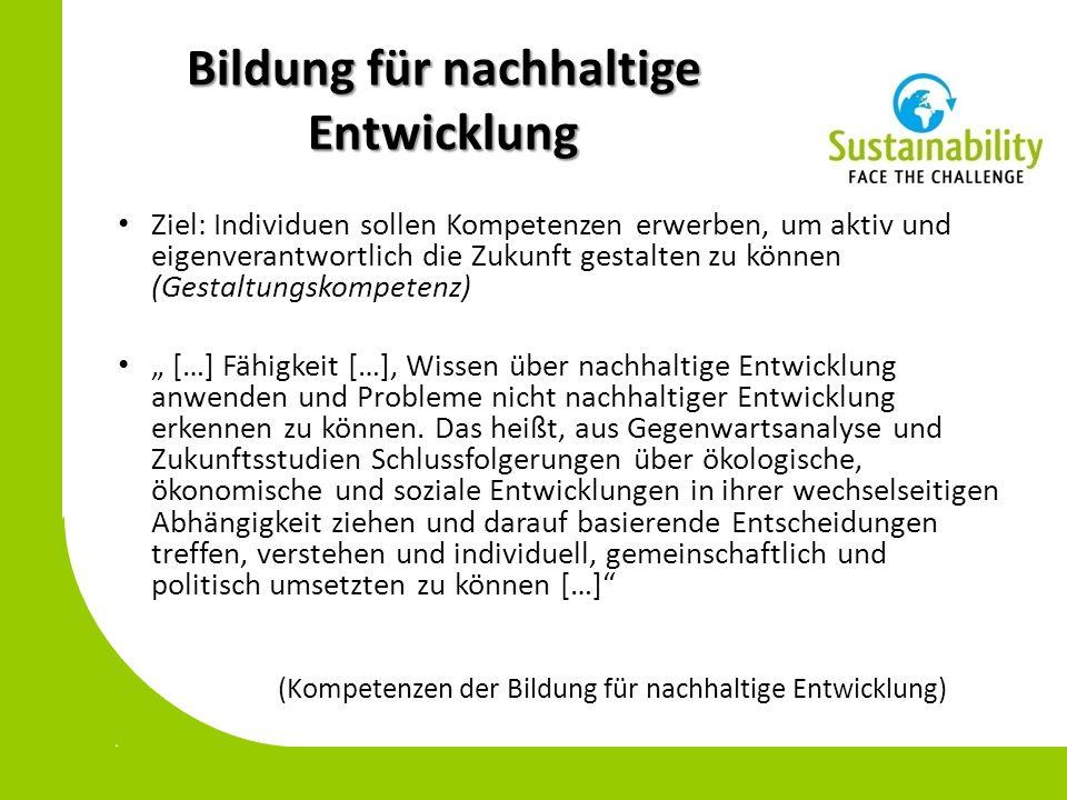 Bildung für nachhaltige Entwicklung Ziel: Individuen sollen Kompetenzen erwerben, um aktiv und eigenverantwortlich die Zukunft gestalten zu können (Ge