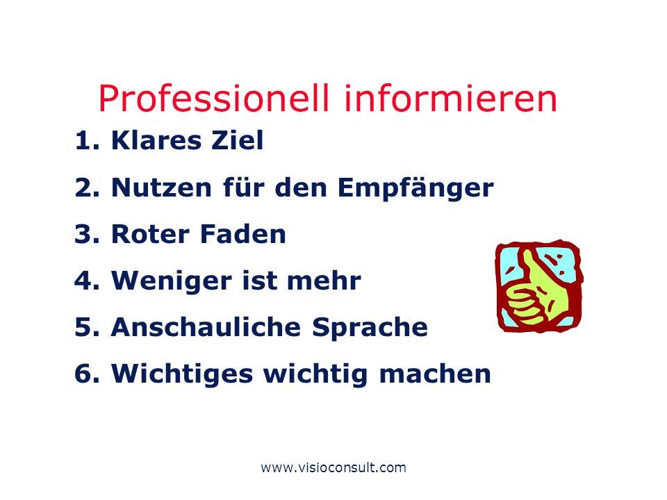 www.visioconsult.com Professionell informieren 1. Klares Ziel 2. Nutzen für den Empfänger 3. Roter Faden 4. Weniger ist mehr 5. Anschauliche Sprache 6
