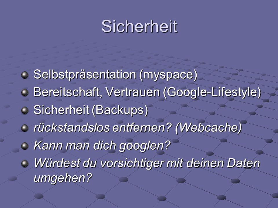 Sicherheit Selbstpräsentation (myspace) Bereitschaft, Vertrauen (Google-Lifestyle) Sicherheit (Backups) rückstandslos entfernen? (Webcache) Kann man d