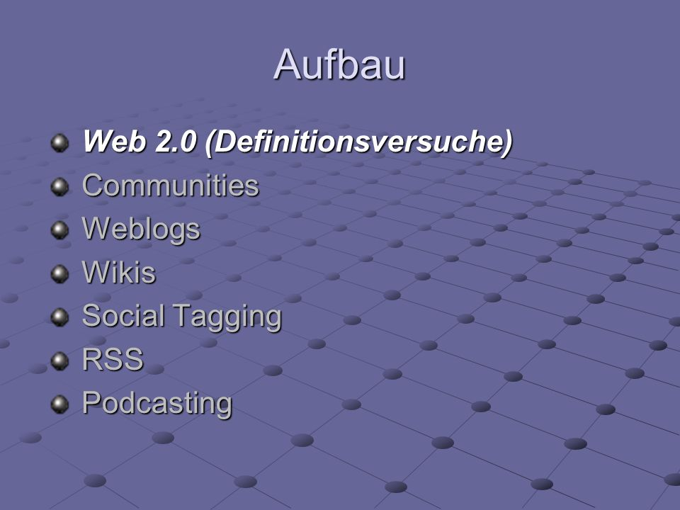 Aufbau Web 2.0 (Definitionsversuche) CommunitiesWeblogsWikis Social Tagging RSSPodcasting