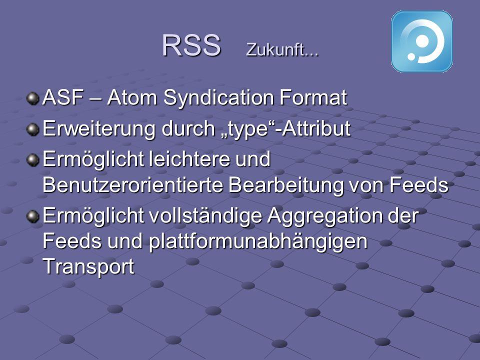 RSS Zukunft... ASF – Atom Syndication Format Erweiterung durch type-Attribut Ermöglicht leichtere und Benutzerorientierte Bearbeitung von Feeds Ermögl
