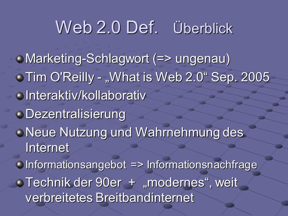 Web 2.0 Def. Überblick Marketing-Schlagwort (=> ungenau) Tim O'Reilly - What is Web 2.0 Sep. 2005 Interaktiv/kollaborativDezentralisierung Neue Nutzun