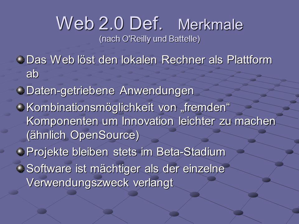 Web 2.0 Def. Merkmale (nach O'Reilly und Battelle) Das Web löst den lokalen Rechner als Plattform ab Daten-getriebene Anwendungen Kombinationsmöglichk