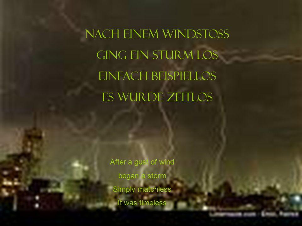 Nach einem Windstoss Ging ein Sturm los Einfach beispiellos Es wurde ZeitLos After a gust of wind began a storm Simply matchless It was timeless