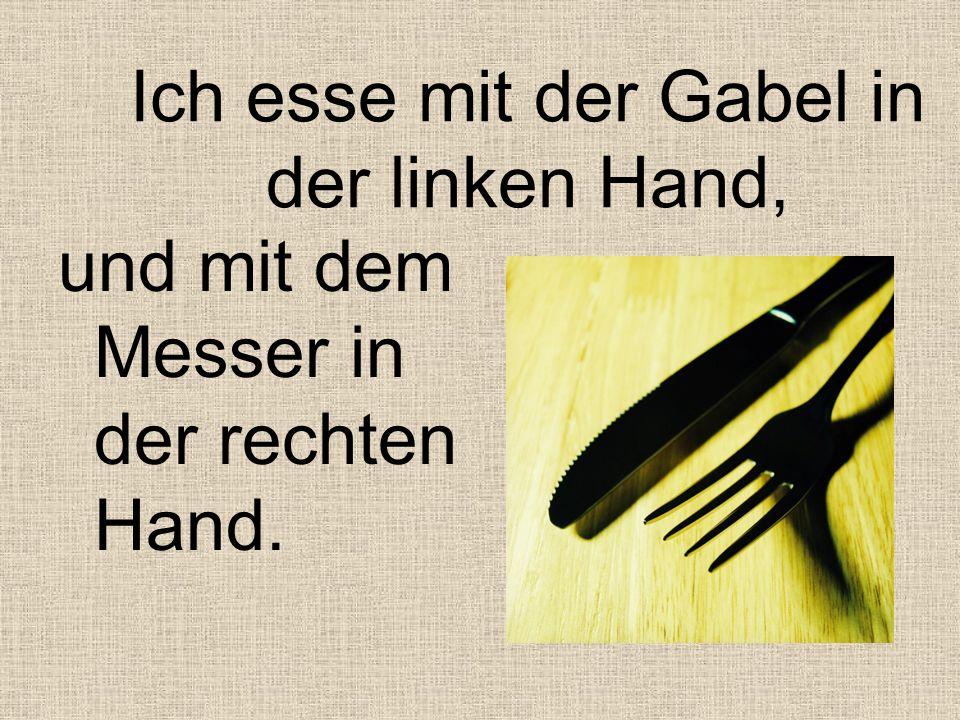 Ich esse mit der Gabel in der linken Hand, und mit dem Messer in der rechten Hand.