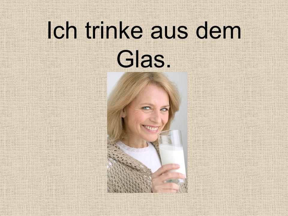Ich trinke aus dem Glas.
