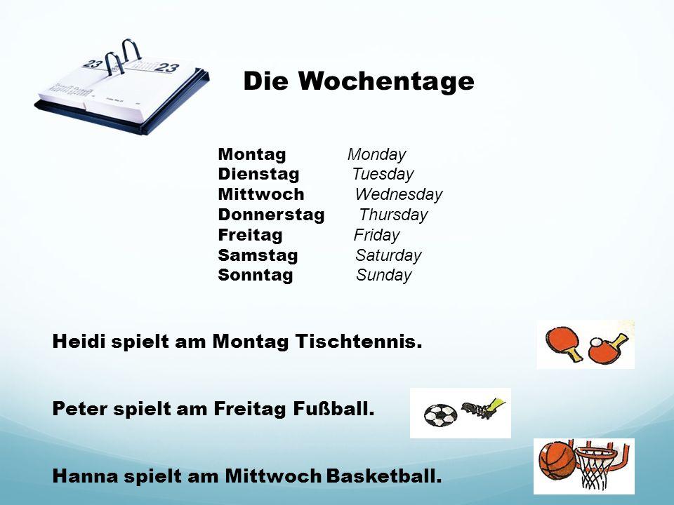 Die Wochentage Montag Monday Dienstag Tuesday Mittwoch Wednesday Donnerstag Thursday Freitag Friday Samstag Saturday Sonntag Sunday Heidi spielt am Montag Tischtennis.