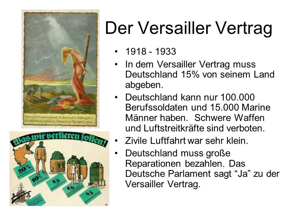 Der Versailler Vertrag 1918 - 1933 In dem Versailler Vertrag muss Deutschland 15% von seinem Land abgeben. Deutschland kann nur 100.000 Berufssoldaten