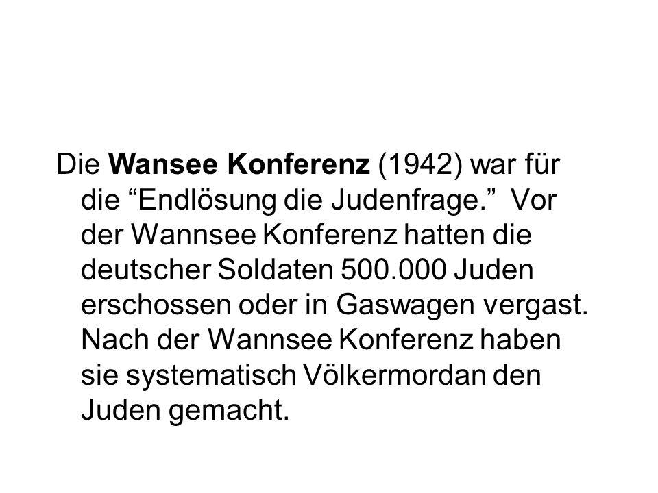 Die Wansee Konferenz (1942) war für die Endlösung die Judenfrage. Vor der Wannsee Konferenz hatten die deutscher Soldaten 500.000 Juden erschossen ode