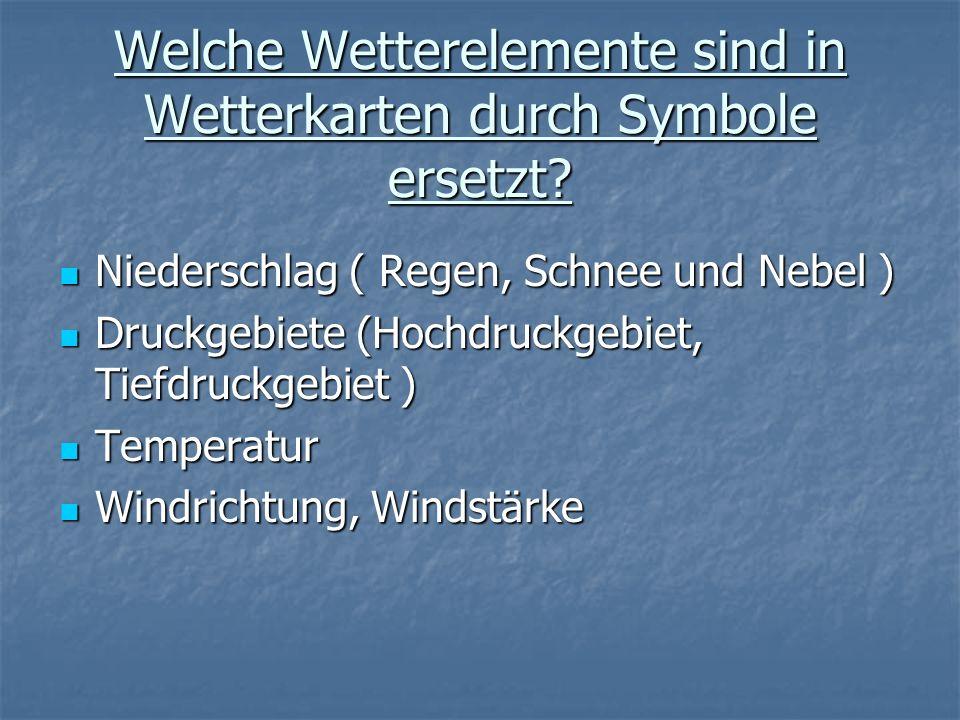 Welche Wetterelemente sind in Wetterkarten durch Symbole ersetzt? Niederschlag ( Regen, Schnee und Nebel ) Niederschlag ( Regen, Schnee und Nebel ) Dr
