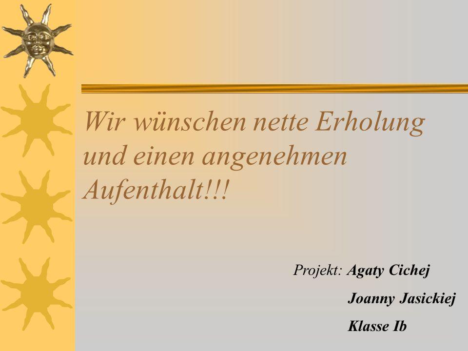 Wir wünschen nette Erholung und einen angenehmen Aufenthalt!!! Projekt: Agaty Cichej Joanny Jasickiej Klasse Ib