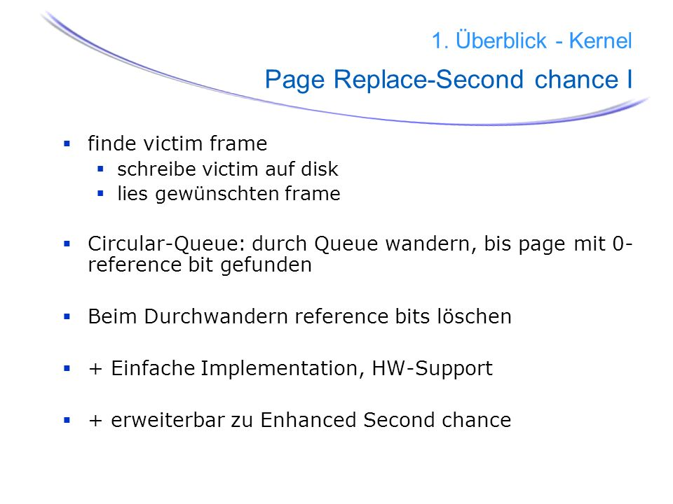 22 1. Überblick - Kernel Page Replace-Second chance I finde victim frame schreibe victim auf disk lies gewünschten frame Circular-Queue: durch Queue w